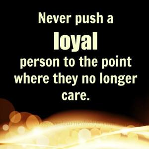 never push a loyal person